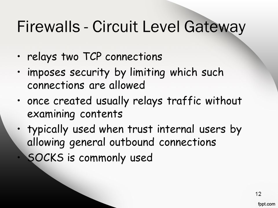 Firewalls - Circuit Level Gateway relays two TCP connections imposes security by limiting which such connections are allowed once created usually rela