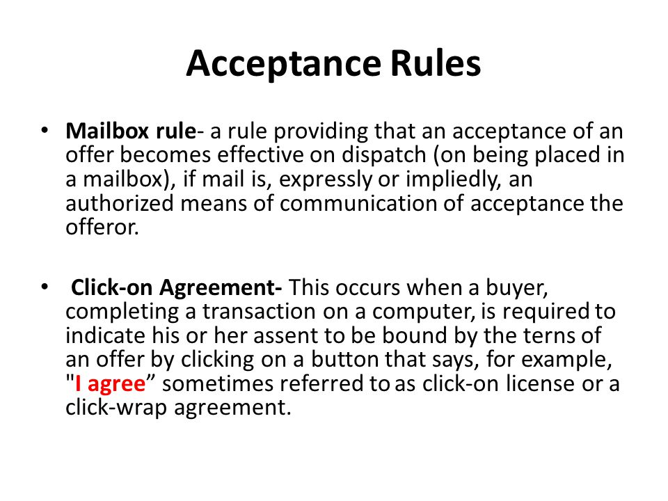 Acceptance Rules Mailbox rule- a rule providing that an acceptance of an offer becomes effective on dispatch (on being placed in a mailbox), if mail is, expressly or impliedly, an authorized means of communication of acceptance the offeror.