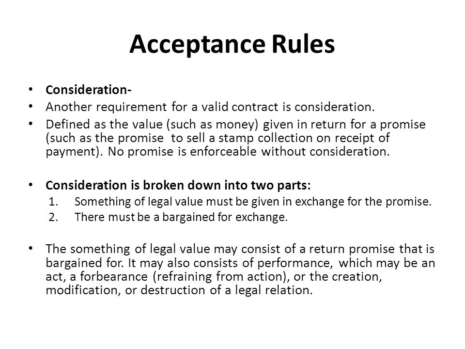 Acceptance Rules Consideration- Another requirement for a valid contract is consideration.