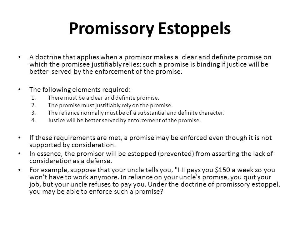 Promissory Estoppels A doctrine that applies when a promisor makes a clear and definite promise on which the promisee justifiably relies; such a promise is binding if justice will be better served by the enforcement of the promise.