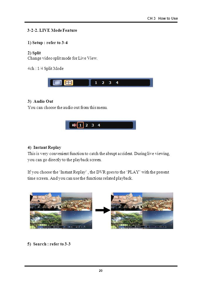 20 CH 3 How to Use 3-2-2. LIVE Mode Feature 1) Setup : refer to 3-4 2) Split Change video split mode for Live View. 4ch : 1/4 Split Mode 4) Instant Re