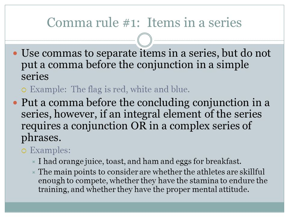 Comma rule #1: Items in a series Use commas to separate items in a series, but do not put a comma before the conjunction in a simple series  Example: