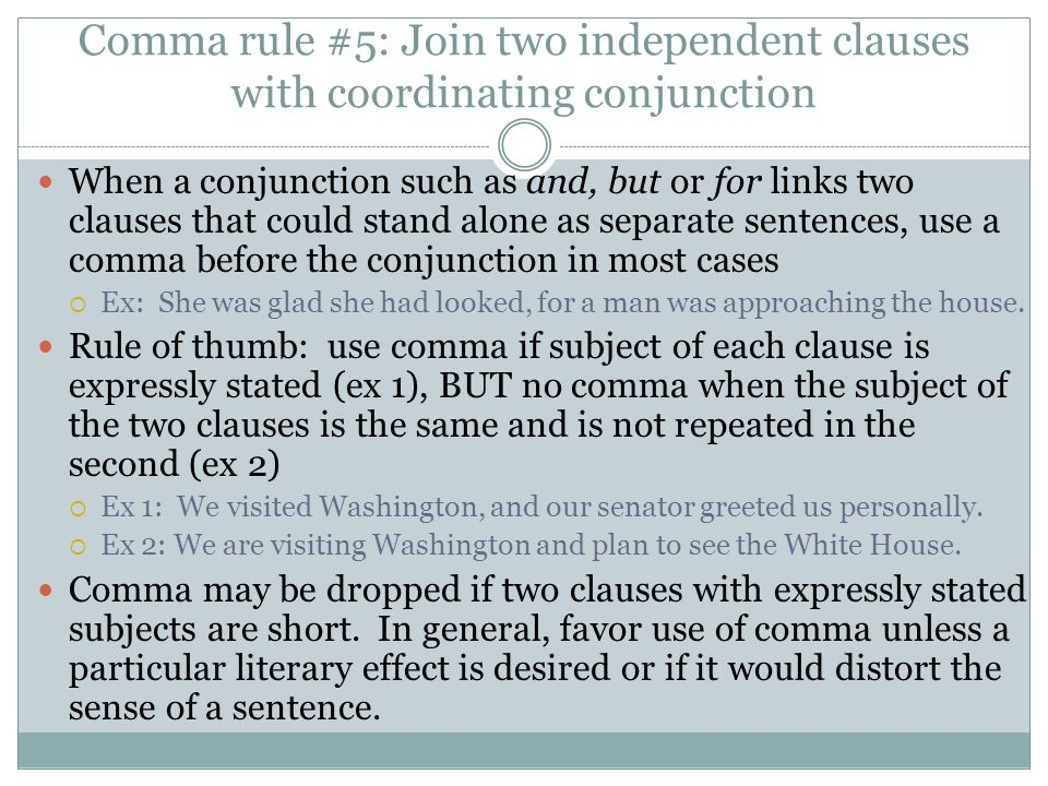 Comma rule #5: Join two independent clauses with coordinating conjunction When a conjunction such as and, but or for links two clauses that could stand alone as separate sentences, use a comma before the conjunction in most cases  Ex: She was glad she had looked, for a man was approaching the house.
