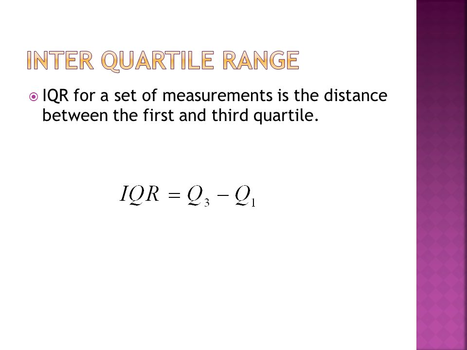  IQR for a set of measurements is the distance between the first and third quartile.