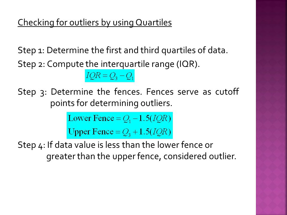 Checking for outliers by using Quartiles Step 1: Determine the first and third quartiles of data.
