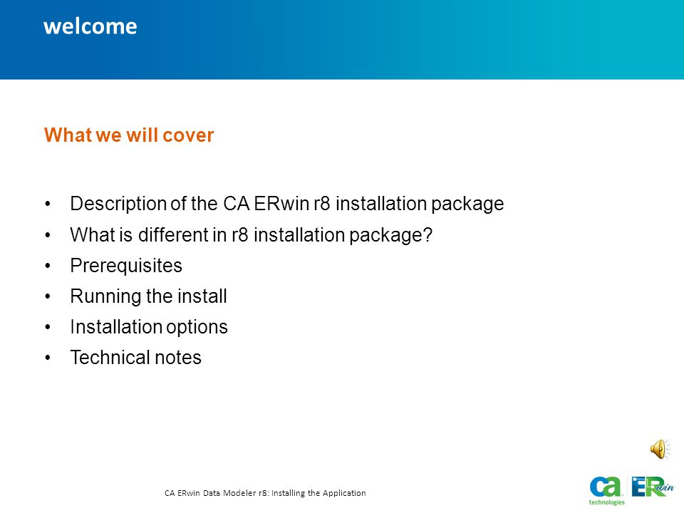 welcome CA ERwin Data Modeler r8: Installing the Application Text-only option What we will cover Description of the CA ERwin r8 installation package What is different in r8 installation package.