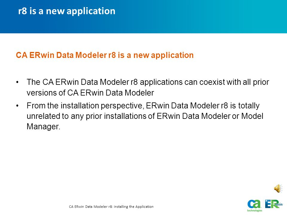r8 is a new application CA ERwin Data Modeler r8: Installing the Application CA ERwin Data Modeler r8 is a new application The CA ERwin Data Modeler r8 applications can coexist with all prior versions of CA ERwin Data Modeler From the installation perspective, ERwin Data Modeler r8 is totally unrelated to any prior installations of ERwin Data Modeler or Model Manager.