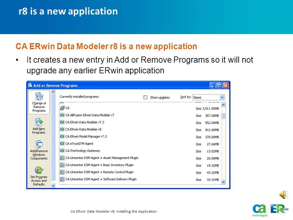 r8 is a new application CA ERwin Data Modeler r8: Installing the Application CA ERwin Data Modeler r8 is a new application It creates a new entry in Add or Remove Programs so it will not upgrade any earlier ERwin application Text-only option