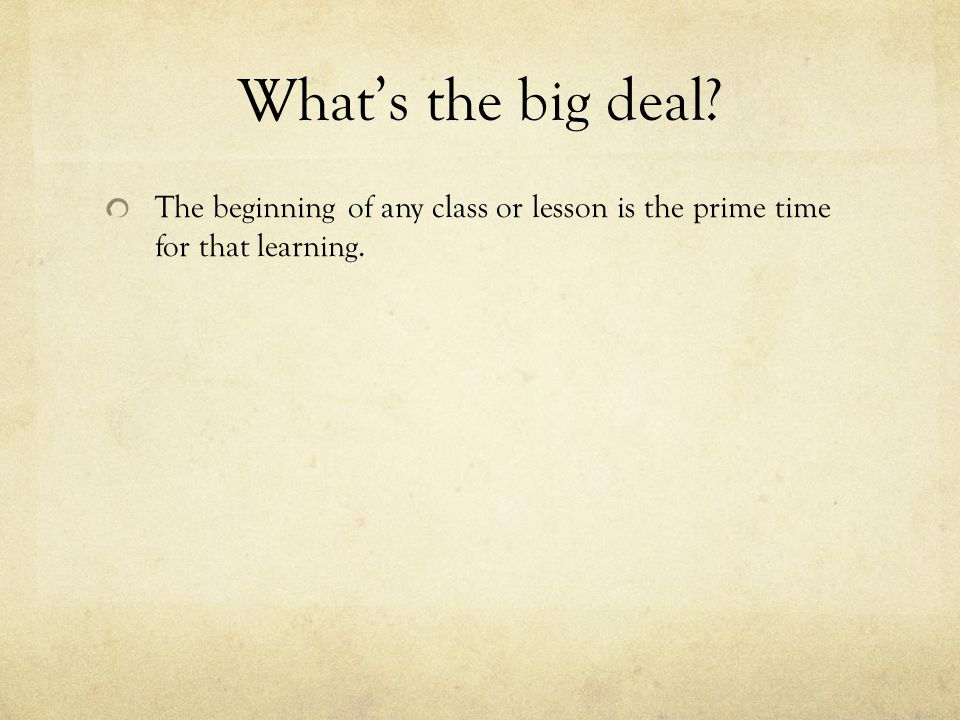 What's the big deal? The beginning of any class or lesson is the prime time for that learning.