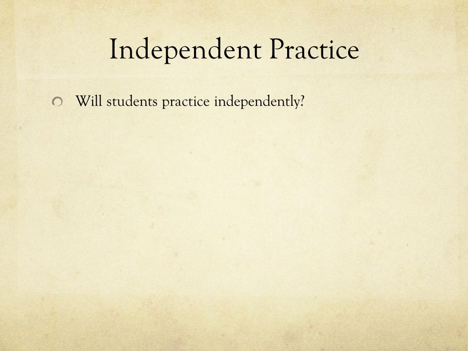 Independent Practice Will students practice independently?