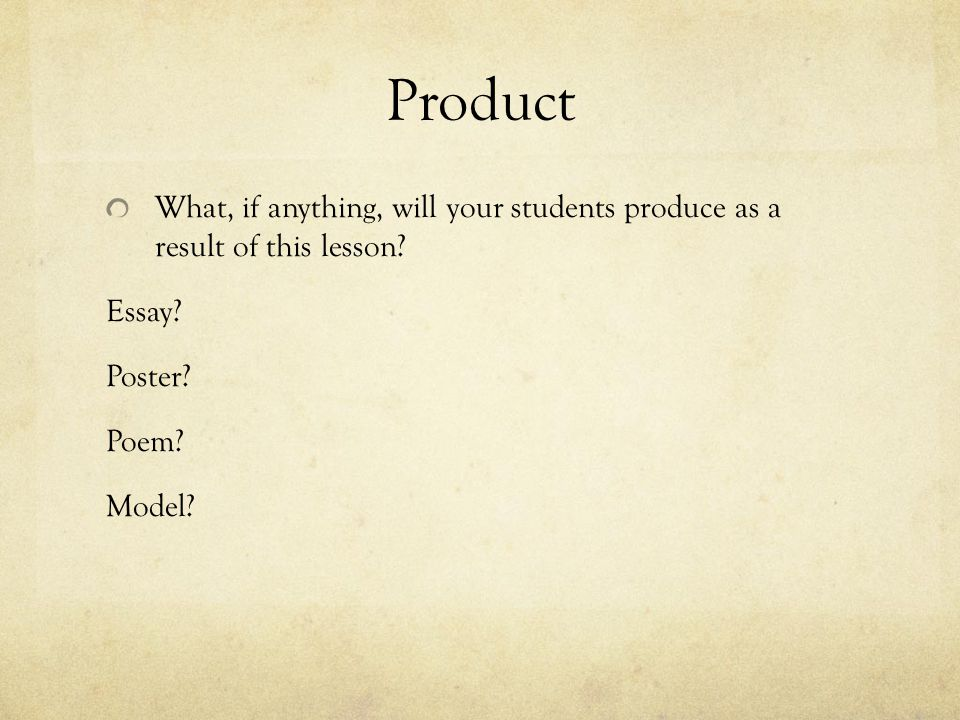 Product What, if anything, will your students produce as a result of this lesson.