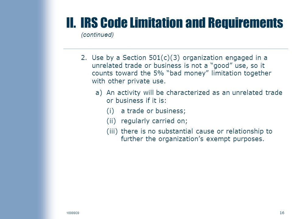 16 1699909 II. IRS Code Limitation and Requirements (continued) 2.Use by a Section 501(c)(3) organization engaged in a unrelated trade or business is