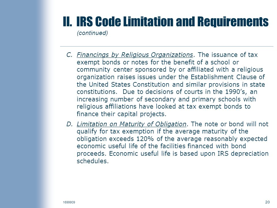 20 1699909 II. IRS Code Limitation and Requirements (continued) C.Financings by Religious Organizations. The issuance of tax exempt bonds or notes for