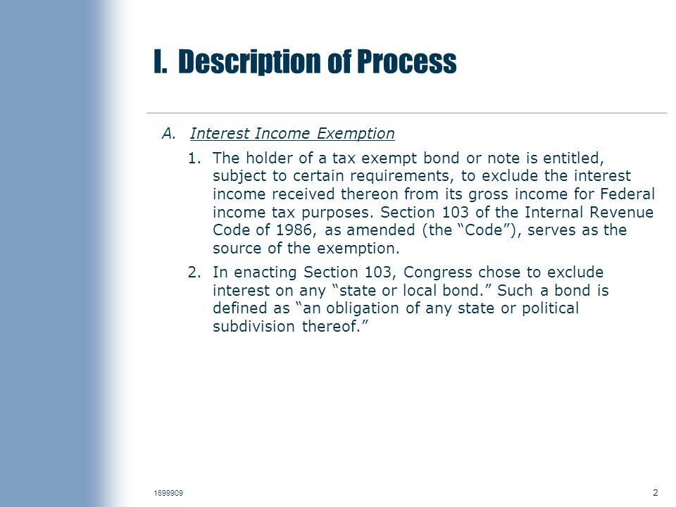 2 1699909 I. Description of Process A.Interest Income Exemption 1.The holder of a tax exempt bond or note is entitled, subject to certain requirements