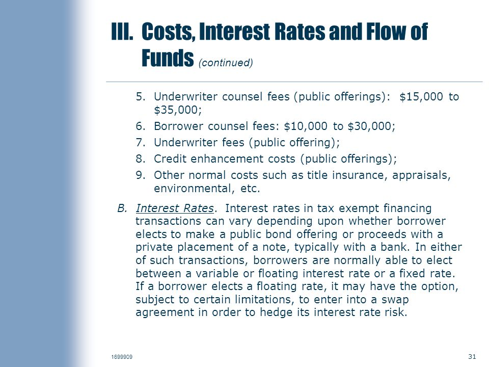 31 1699909 III. Costs, Interest Rates and Flow of Funds (continued) 5.Underwriter counsel fees (public offerings): $15,000 to $35,000; 6.Borrower coun