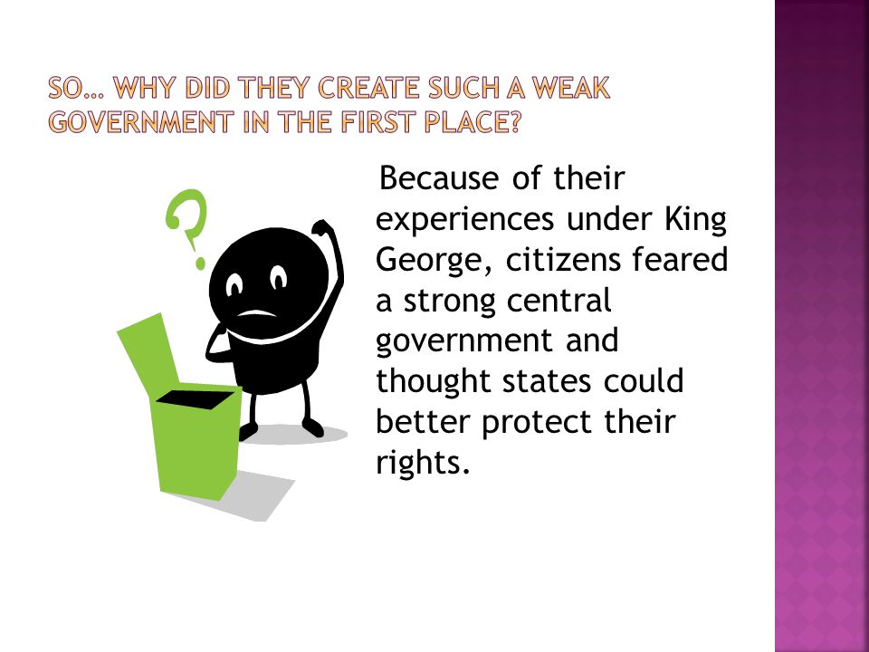 Because of their experiences under King George, citizens feared a strong central government and thought states could better protect their rights.