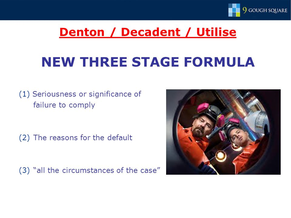 Denton / Decadent / Utilise NEW THREE STAGE FORMULA (1) Seriousness or significance of failure to comply (2)The reasons for the default (3) all the circumstances of the case