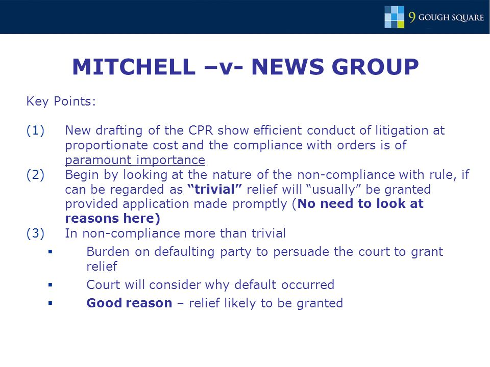 MITCHELL –v- NEWS GROUP Key Points: (1)New drafting of the CPR show efficient conduct of litigation at proportionate cost and the compliance with orders is of paramount importance (2)Begin by looking at the nature of the non-compliance with rule, if can be regarded as trivial relief will usually be granted provided application made promptly (No need to look at reasons here) (3)In non-compliance more than trivial  Burden on defaulting party to persuade the court to grant relief  Court will consider why default occurred  Good reason – relief likely to be granted
