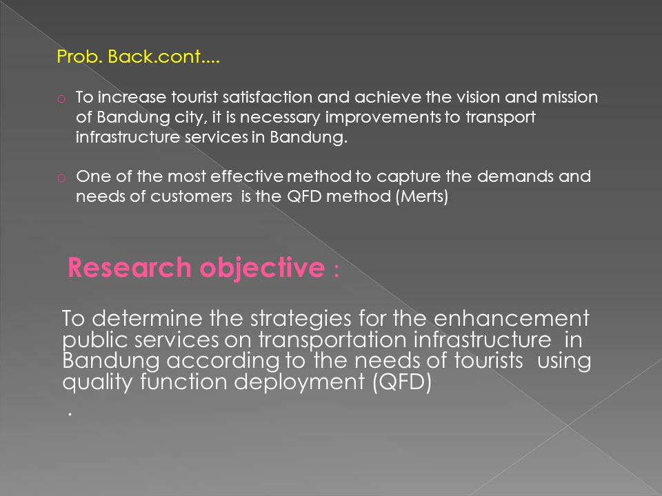 Research objective : To determine the strategies for the enhancement public services on transportation infrastructure in Bandung according to the needs of tourists using quality function deployment (QFD).