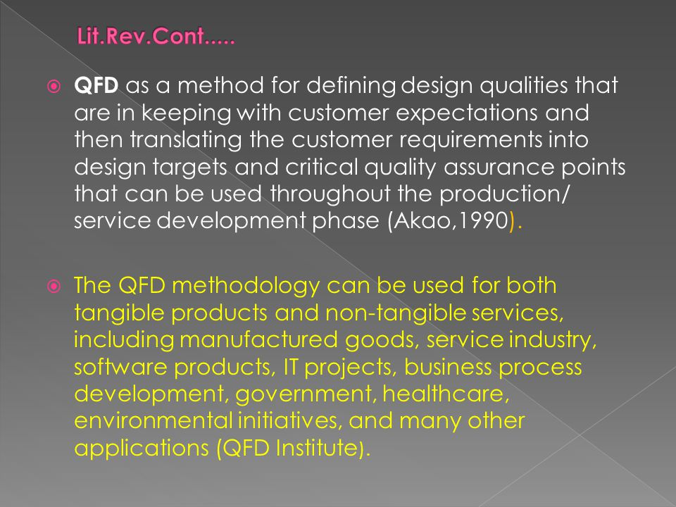  QFD as a method for defining design qualities that are in keeping with customer expectations and then translating the customer requirements into design targets and critical quality assurance points that can be used throughout the production/ service development phase (Akao,1990).