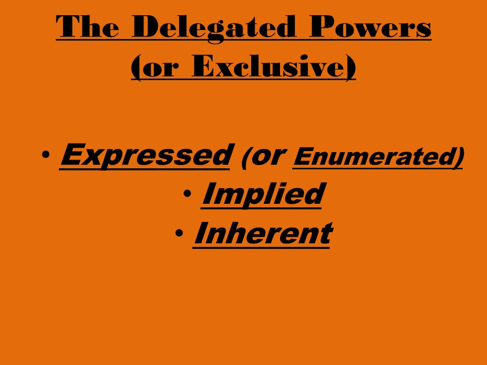 The Delegated Powers (or Exclusive) Expressed ( or Enumerated) Implied Inherent