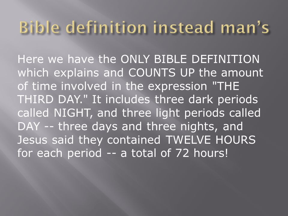 Here we have the ONLY BIBLE DEFINITION which explains and COUNTS UP the amount of time involved in the expression THE THIRD DAY. It includes three dark periods called NIGHT, and three light periods called DAY -- three days and three nights, and Jesus said they contained TWELVE HOURS for each period -- a total of 72 hours!