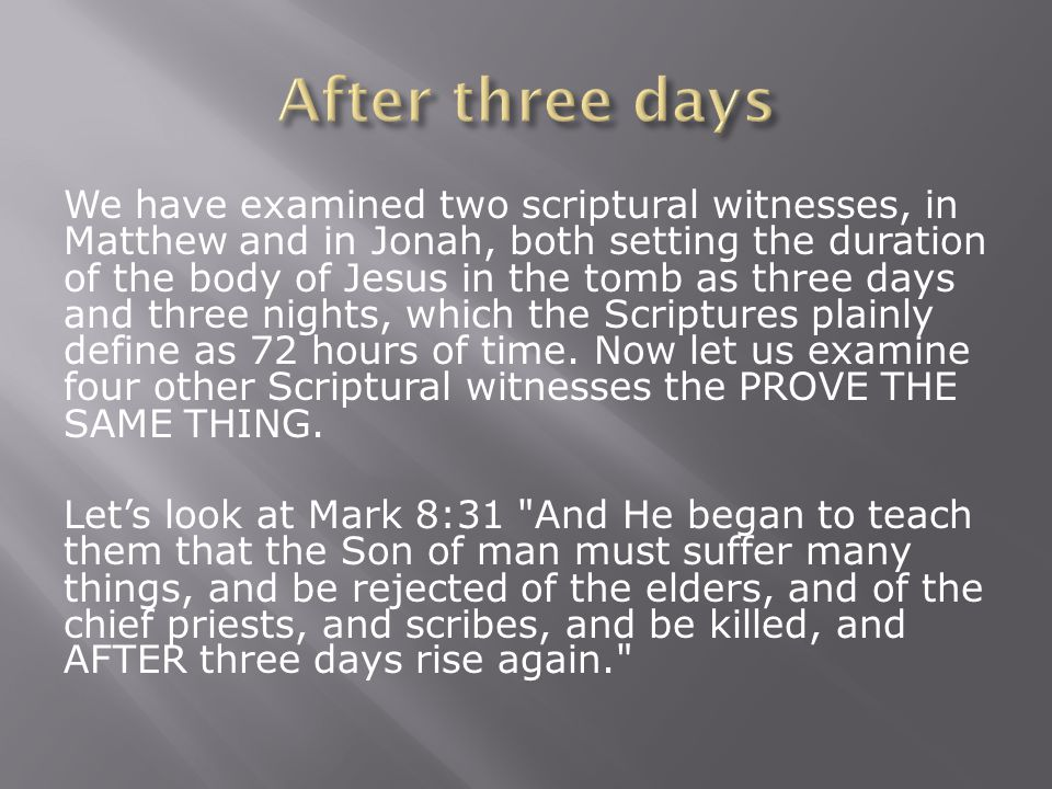 We have examined two scriptural witnesses, in Matthew and in Jonah, both setting the duration of the body of Jesus in the tomb as three days and three nights, which the Scriptures plainly define as 72 hours of time.