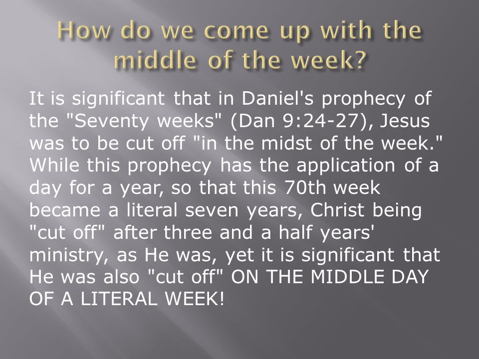 It is significant that in Daniel s prophecy of the Seventy weeks (Dan 9:24-27), Jesus was to be cut off in the midst of the week. While this prophecy has the application of a day for a year, so that this 70th week became a literal seven years, Christ being cut off after three and a half years ministry, as He was, yet it is significant that He was also cut off ON THE MIDDLE DAY OF A LITERAL WEEK!