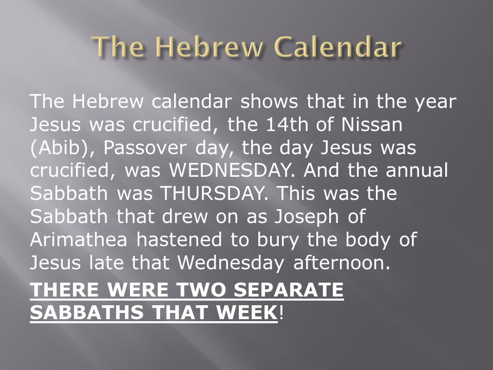 The Hebrew calendar shows that in the year Jesus was crucified, the 14th of Nissan (Abib), Passover day, the day Jesus was crucified, was WEDNESDAY.