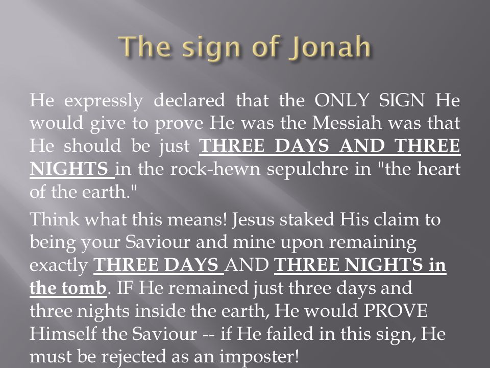 He expressly declared that the ONLY SIGN He would give to prove He was the Messiah was that He should be just THREE DAYS AND THREE NIGHTS in the rock-hewn sepulchre in the heart of the earth. Think what this means.