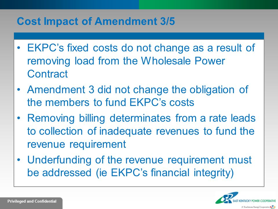 Privileged and Confidential Cost Impact of Amendment 3/5 EKPC's fixed costs do not change as a result of removing load from the Wholesale Power Contract Amendment 3 did not change the obligation of the members to fund EKPC's costs Removing billing determinates from a rate leads to collection of inadequate revenues to fund the revenue requirement Underfunding of the revenue requirement must be addressed (ie EKPC's financial integrity)