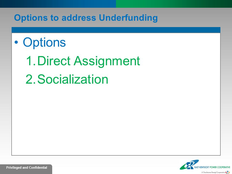 Privileged and Confidential Options to address Underfunding Options 1.Direct Assignment 2.Socialization