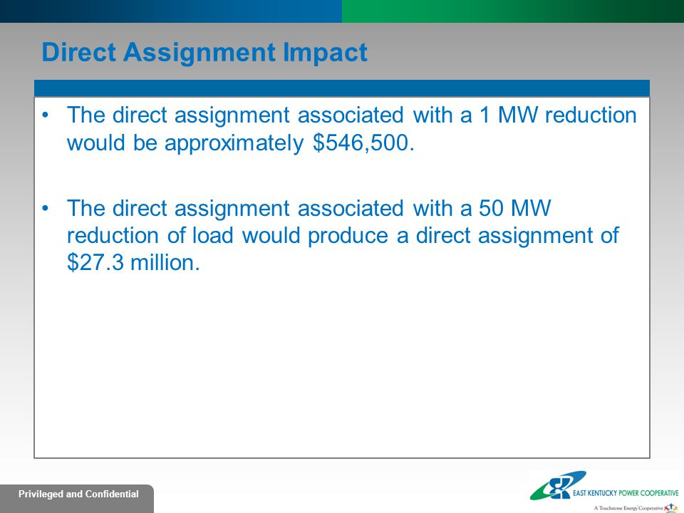 Privileged and Confidential Direct Assignment Impact The direct assignment associated with a 1 MW reduction would be approximately $546,500.