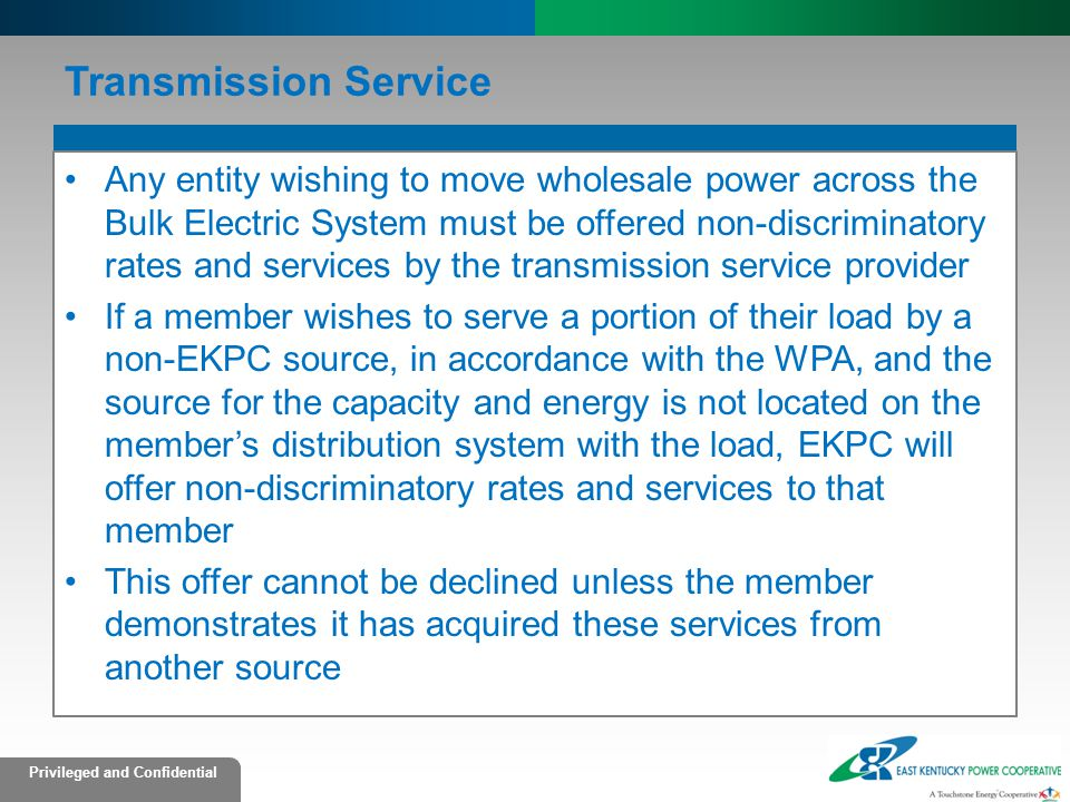Privileged and Confidential Transmission Service Any entity wishing to move wholesale power across the Bulk Electric System must be offered non-discri