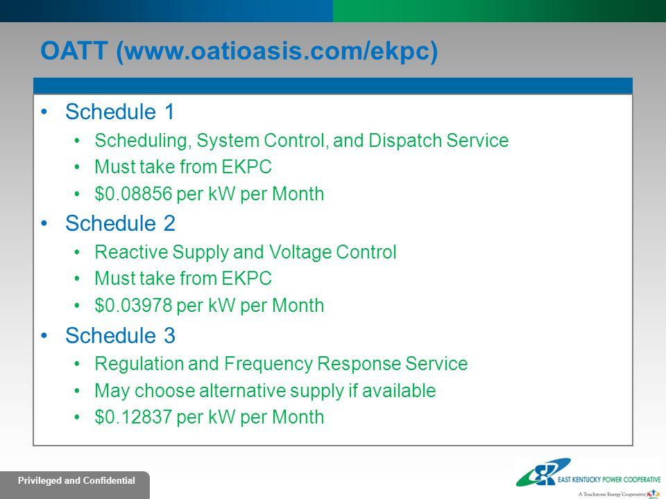 Privileged and Confidential OATT (www.oatioasis.com/ekpc) Schedule 1 Scheduling, System Control, and Dispatch Service Must take from EKPC $0.08856 per kW per Month Schedule 2 Reactive Supply and Voltage Control Must take from EKPC $0.03978 per kW per Month Schedule 3 Regulation and Frequency Response Service May choose alternative supply if available $0.12837 per kW per Month