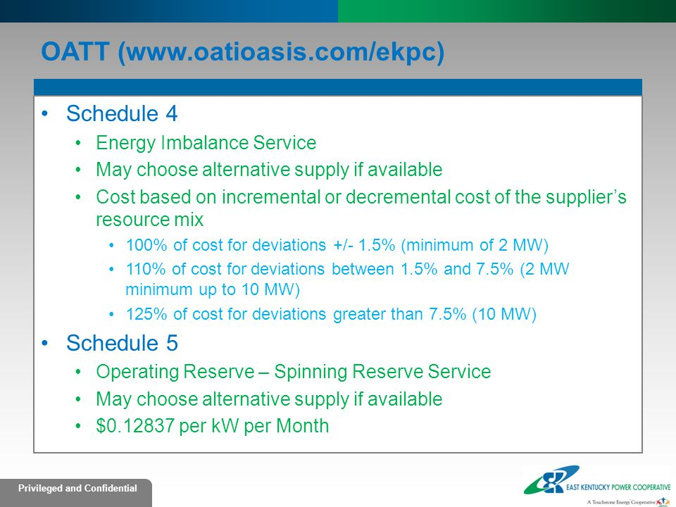 Privileged and Confidential OATT (www.oatioasis.com/ekpc) Schedule 4 Energy Imbalance Service May choose alternative supply if available Cost based on