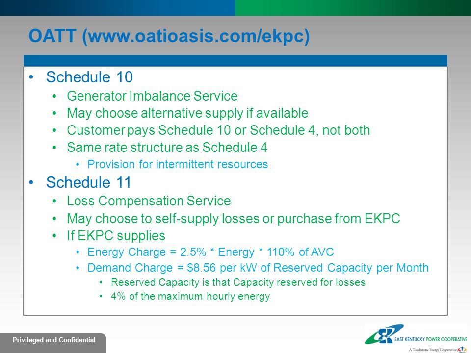 Privileged and Confidential OATT (www.oatioasis.com/ekpc) Schedule 10 Generator Imbalance Service May choose alternative supply if available Customer pays Schedule 10 or Schedule 4, not both Same rate structure as Schedule 4 Provision for intermittent resources Schedule 11 Loss Compensation Service May choose to self-supply losses or purchase from EKPC If EKPC supplies Energy Charge = 2.5% * Energy * 110% of AVC Demand Charge = $8.56 per kW of Reserved Capacity per Month Reserved Capacity is that Capacity reserved for losses 4% of the maximum hourly energy