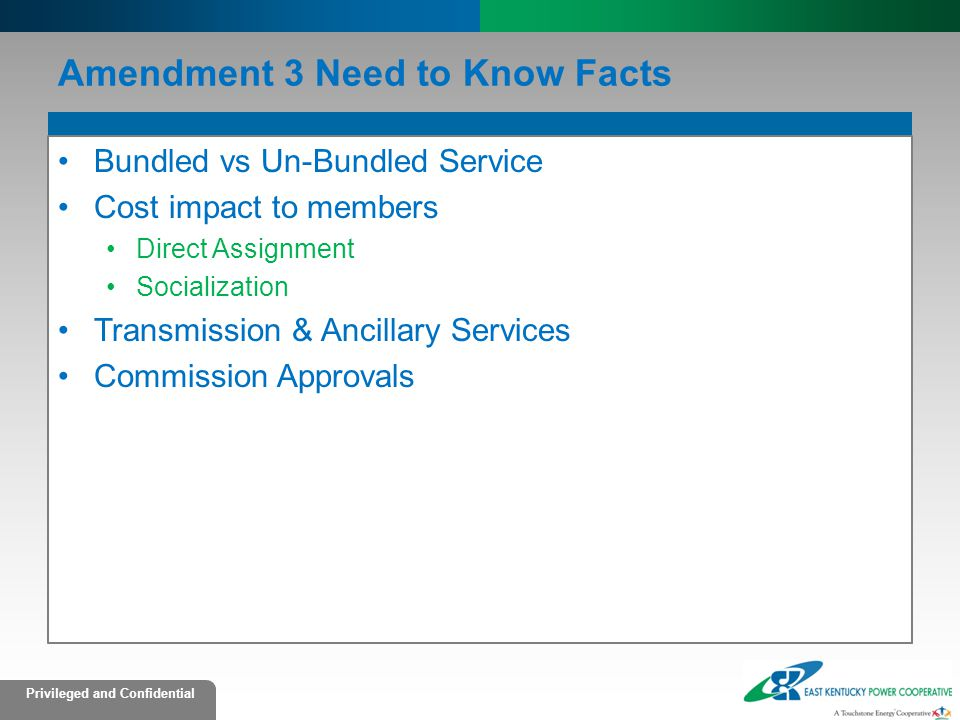 Privileged and Confidential Amendment 3 Need to Know Facts Bundled vs Un-Bundled Service Cost impact to members Direct Assignment Socialization Transmission & Ancillary Services Commission Approvals