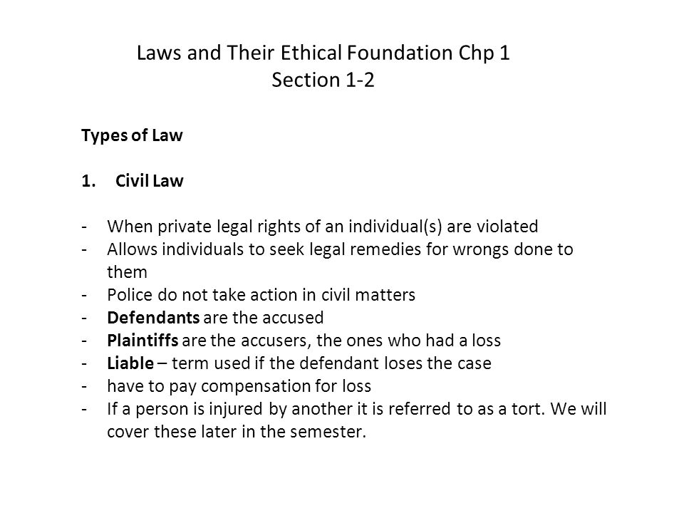 2.Criminal Law -Offense against society rather than an individual(s) -The government investigates and alleged wrongdoing in the name of all people (society) -Government will be the prosecutor if there is a crime and a suspect(s) can be found -Defendants are the accused -Verdict - term used for the outcome of the trial -A guilty verdict will result in a fine, imprisonment, and in some states execution -An act can be a crime and civil offense since private injuries may be inflicted during a crime Laws and Their Ethical Foundation Chp 1 Section 1-2