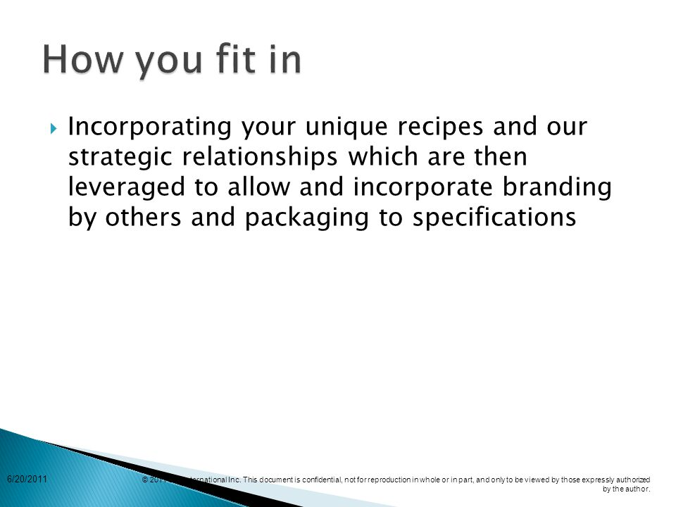  Incorporating your unique recipes and our strategic relationships which are then leveraged to allow and incorporate branding by others and packaging to specifications 6/20/2011 © 2011 EPI International Inc.