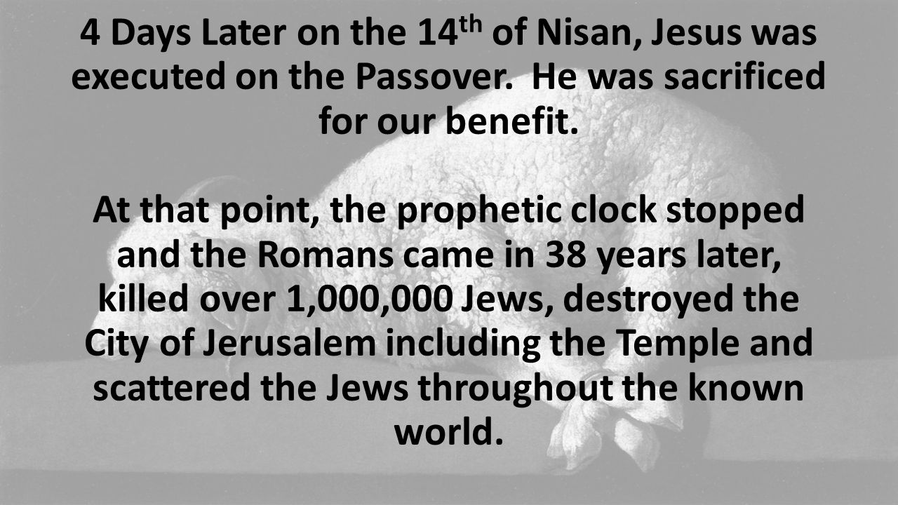 4 Days Later on the 14 th of Nisan, Jesus was executed on the Passover. He was sacrificed for our benefit. At that point, the prophetic clock stopped