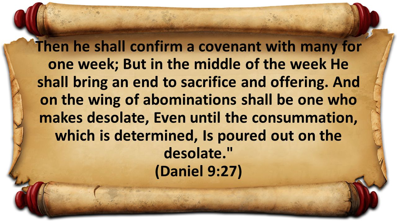 Then he shall confirm a covenant with many for one week; But in the middle of the week He shall bring an end to sacrifice and offering. And on the win