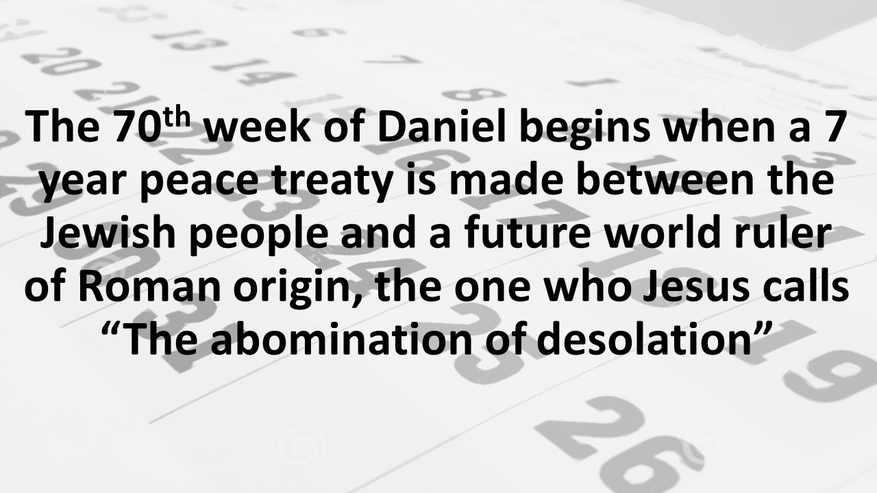 The 70 th week of Daniel begins when a 7 year peace treaty is made between the Jewish people and a future world ruler of Roman origin, the one who Jesus calls The abomination of desolation