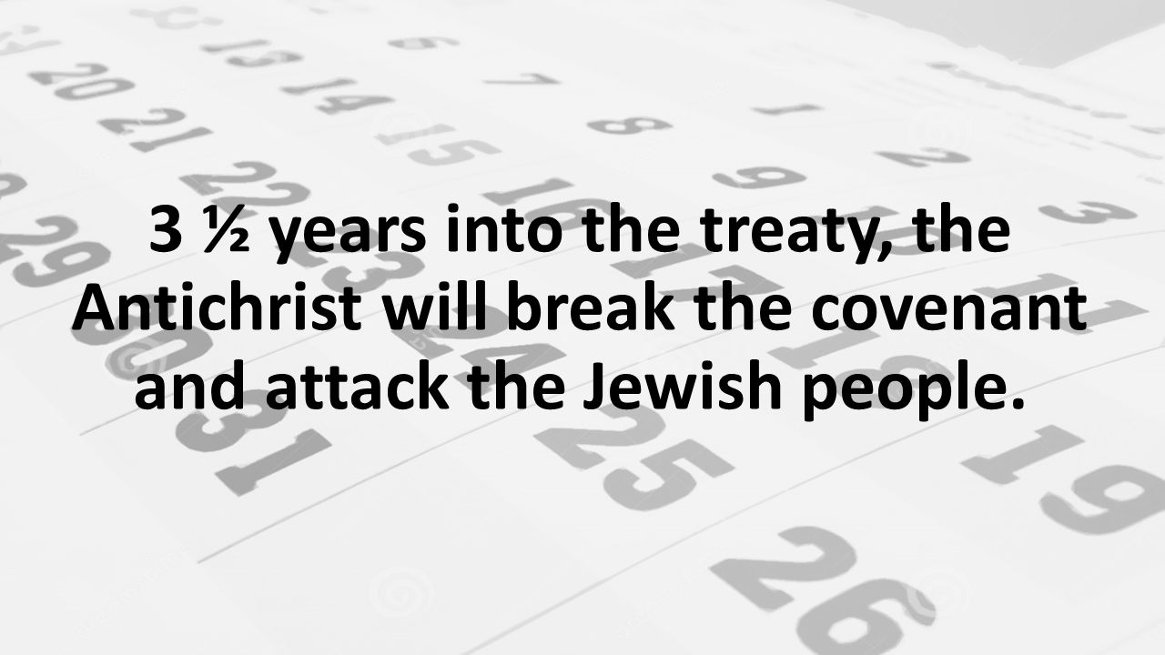 3 ½ years into the treaty, the Antichrist will break the covenant and attack the Jewish people.