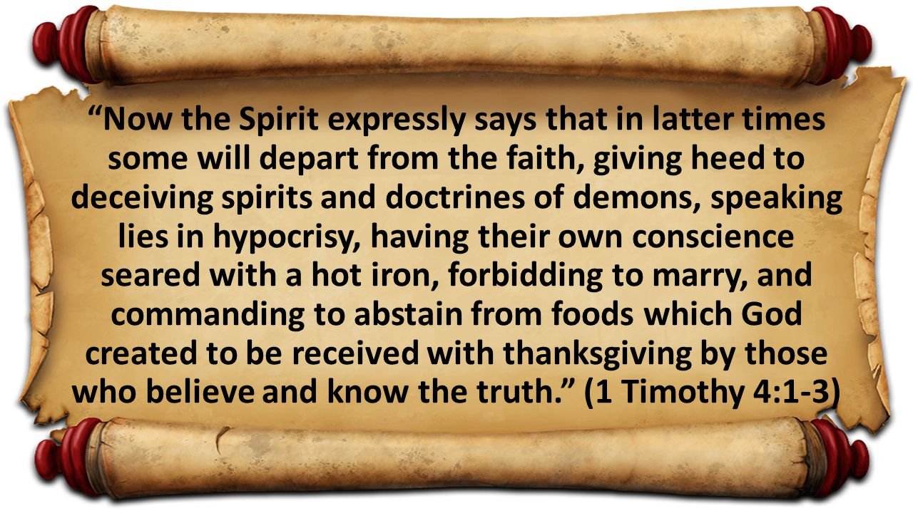 Now the Spirit expressly says that in latter times some will depart from the faith, giving heed to deceiving spirits and doctrines of demons, speaking lies in hypocrisy, having their own conscience seared with a hot iron, forbidding to marry, and commanding to abstain from foods which God created to be received with thanksgiving by those who believe and know the truth. (1 Timothy 4:1-3)