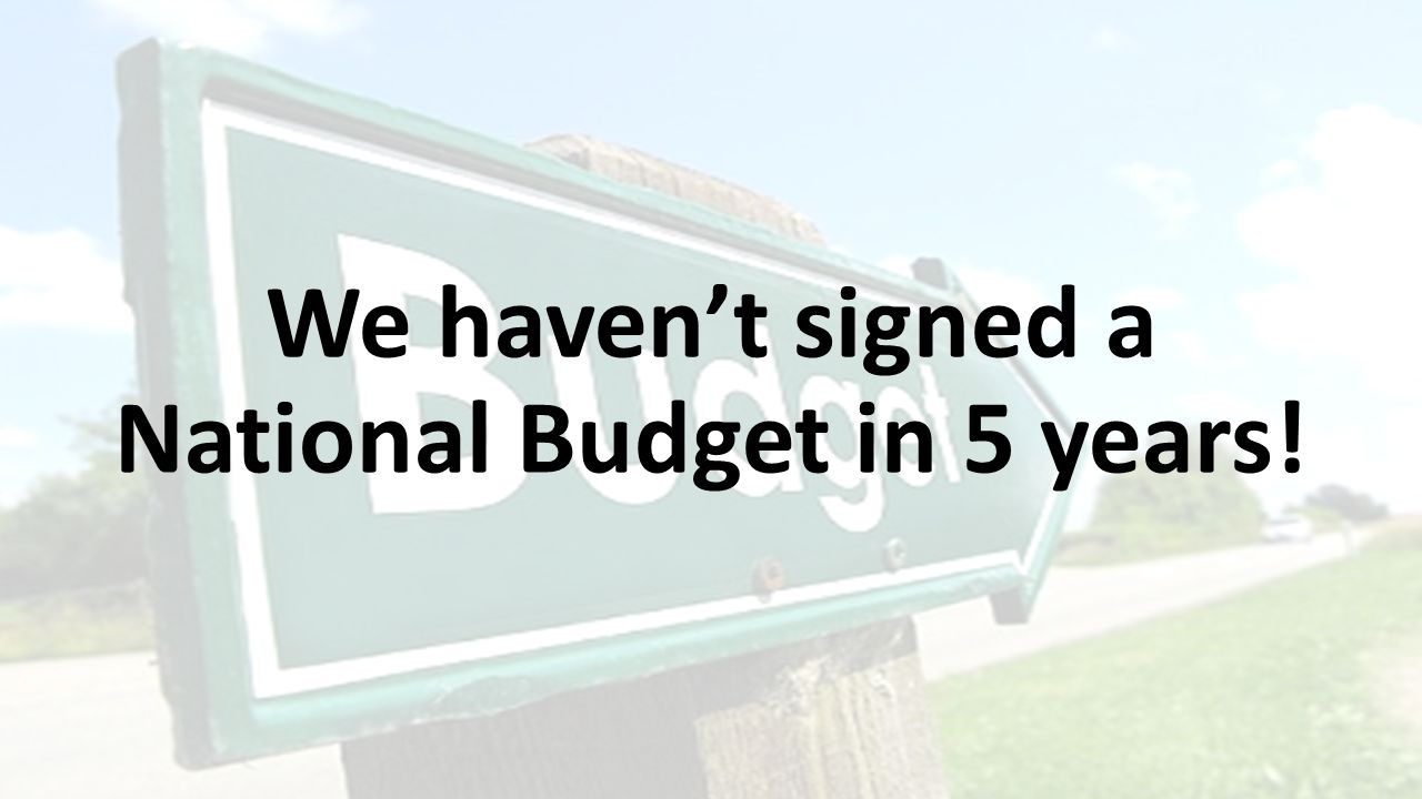 We haven't signed a National Budget in 5 years!