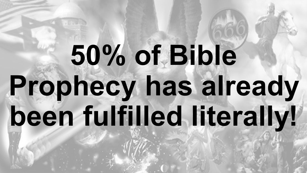 50% of Bible Prophecy has already been fulfilled literally!