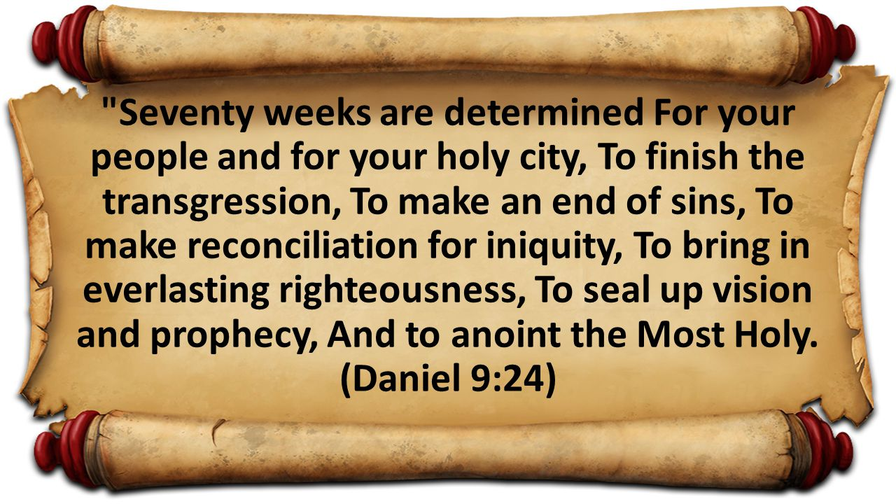 Seventy weeks are determined For your people and for your holy city, To finish the transgression, To make an end of sins, To make reconciliation for iniquity, To bring in everlasting righteousness, To seal up vision and prophecy, And to anoint the Most Holy.