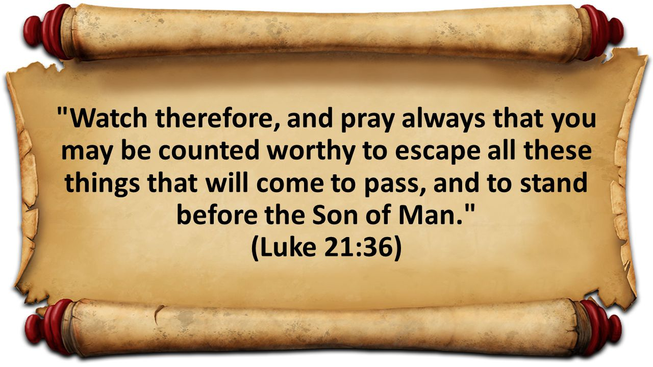 Watch therefore, and pray always that you may be counted worthy to escape all these things that will come to pass, and to stand before the Son of Man. (Luke 21:36)