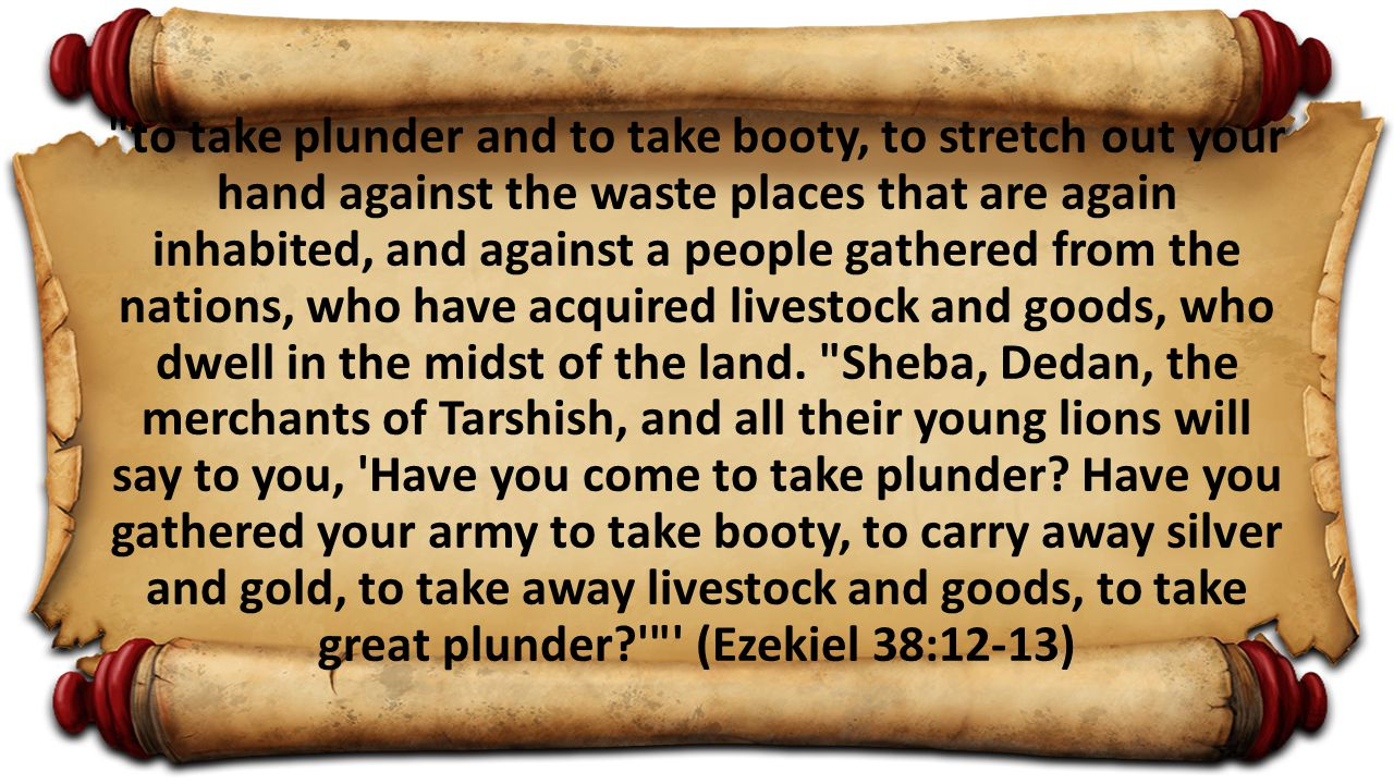 to take plunder and to take booty, to stretch out your hand against the waste places that are again inhabited, and against a people gathered from the nations, who have acquired livestock and goods, who dwell in the midst of the land.
